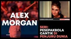 Alex Morgan, Cantik di Dalam dan Luar Lapangan | SERI PESEPAK BOLA CANTIK DUNIA