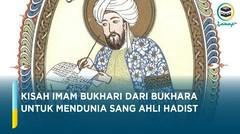 Riwayat Imam Bukhari, Pemimpin Ahli Hadist Penulis Kitab Fenomenal