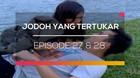 Jodoh yang Tertukar - Episode 27 dan 28