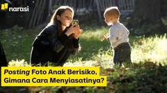 Posting Foto Anak Berisiko, Gimana Cara Menyiasatinya