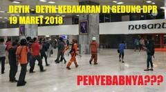 DETIK DETIK TERJADINYA KEBAKARAN DI GEDUNG DPR 19 MARET 2018