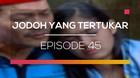 Jodoh Yang Tertukar - Episode 45