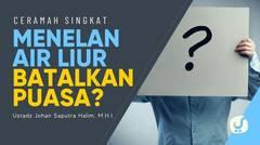 Hukum Menelan Ludah Saat Puasa - Ustadz Johan Saputra Halim, Lc., M.H.I. - Ceramah Singkat