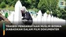 Siap Tayang, Tragedi Muslim Bosnia Diabadikan dalam Film Dokumenter