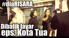 Behind The Scene #diaRISARA Kota Tua