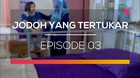 Jodoh yang Tertukar - Episode 03 dan 04