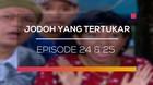 Jodoh yang Tertukar - Episode 24 dan 25
