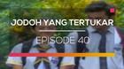 Jodoh Yang Tertukar - Episode 40